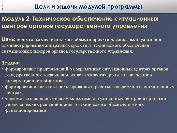 Цели и задачи модулей программы Модуль 2. Техническое обеспечение ситуационных центров органов государственного управления