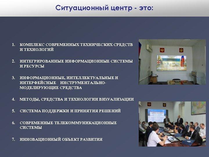 Ситуационный центр - это: 1. КОМПЛЕКС СОВРЕМЕННЫХ ТЕХНИЧЕСКИХ СРЕДСТВ И ТЕХНОЛОГИЙ 2. ИНТЕГРИРОВАННЫЕ ИНФОРМАЦИОННЫЕ