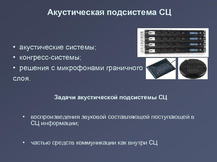 Акустическая подсистема СЦ • акустические системы; • конгресс-системы; • решения с микрофонами граничного слоя.