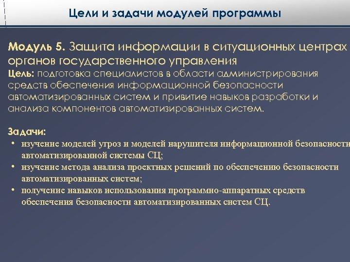 Цели и задачи модулей программы Модуль 5. Защита информации в ситуационных центрах органов государственного