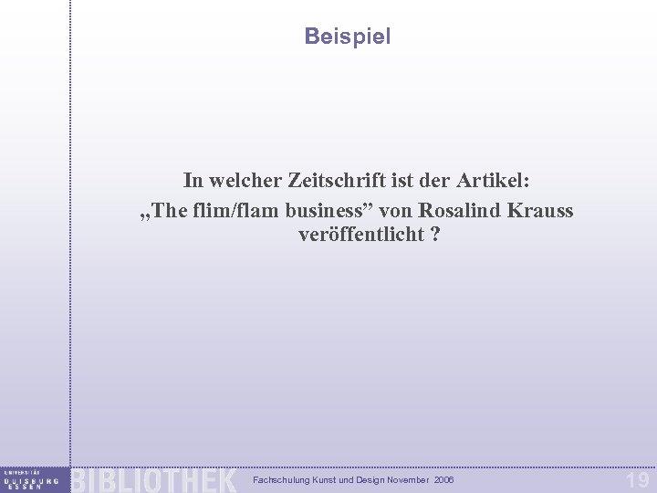 """Beispiel In welcher Zeitschrift ist der Artikel: """"The flim/flam business"""" von Rosalind Krauss veröffentlicht"""