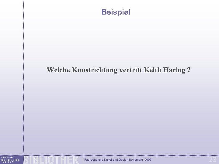 Beispiel Welche Kunstrichtung vertritt Keith Haring ? Fachschulung Kunst und Design November 2006 23