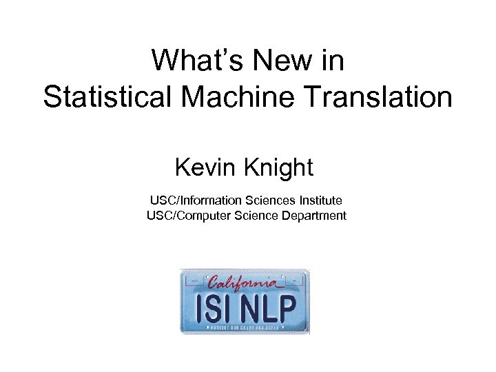 What's New in Statistical Machine Translation Kevin Knight USC/Information Sciences Institute USC/Computer Science Department
