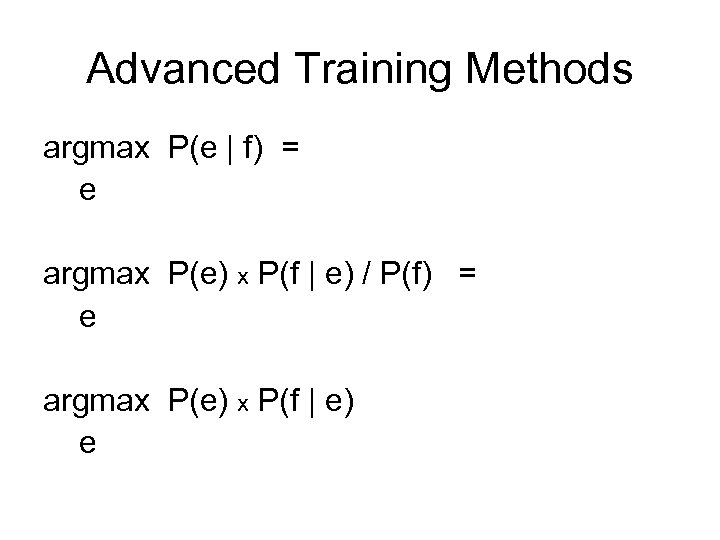 Advanced Training Methods argmax P(e | f) = e argmax P(e) x P(f |