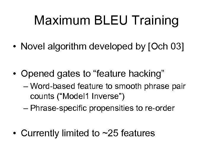 Maximum BLEU Training • Novel algorithm developed by [Och 03] • Opened gates to