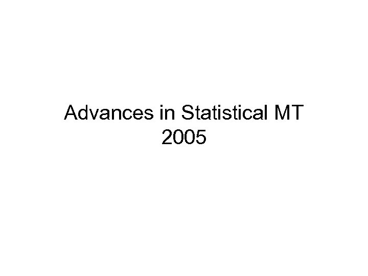 Advances in Statistical MT 2005