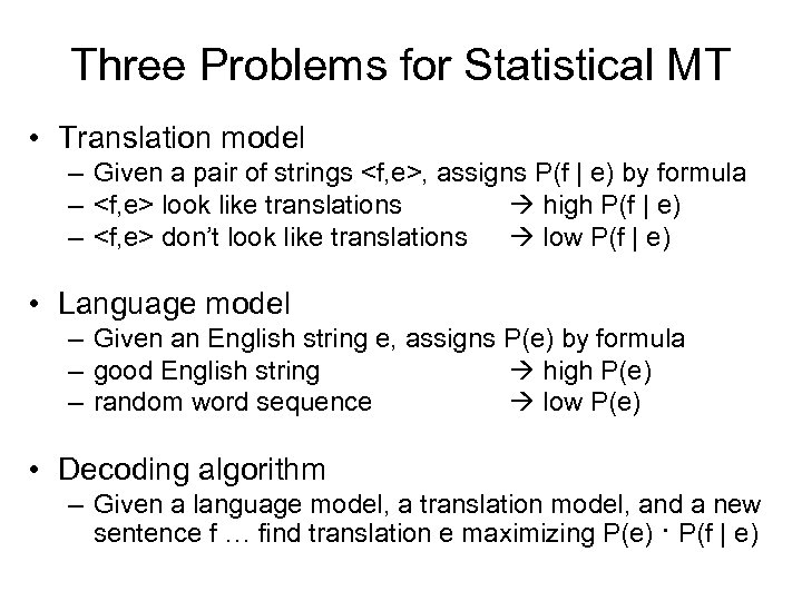 Three Problems for Statistical MT • Translation model – Given a pair of strings