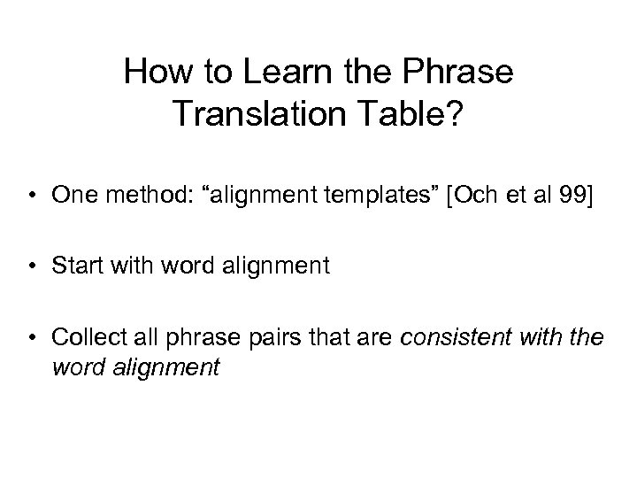 "How to Learn the Phrase Translation Table? • One method: ""alignment templates"" [Och et"