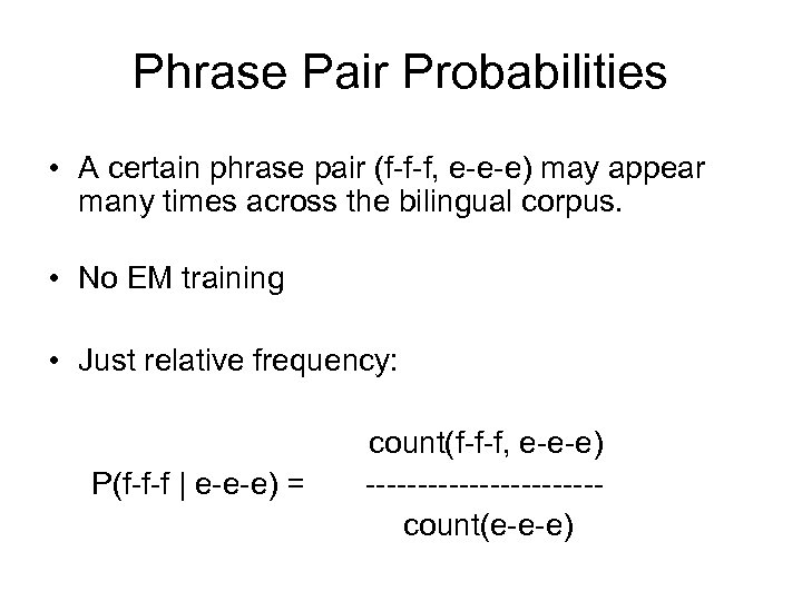 Phrase Pair Probabilities • A certain phrase pair (f-f-f, e-e-e) may appear many times