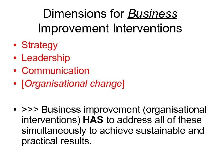 Dimensions for Business Improvement Interventions • • Strategy Leadership Communication [Organisational change] • >>>