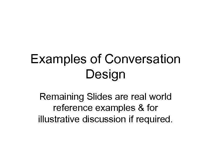 Examples of Conversation Design Remaining Slides are real world reference examples & for illustrative