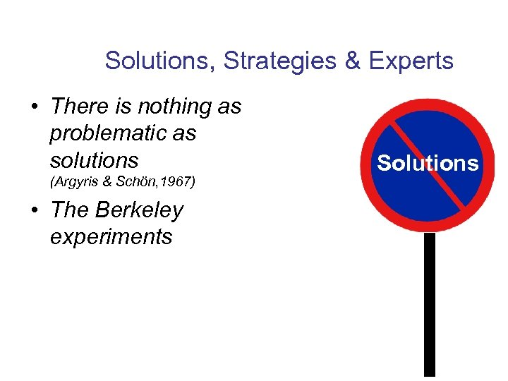 Solutions, Strategies & Experts • There is nothing as problematic as solutions (Argyris &