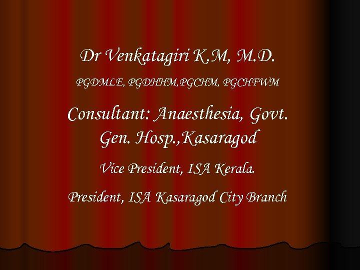 Dr Venkatagiri K. M, M. D. PGDMLE, PGDHHM, PGCHFWM Consultant: Anaesthesia, Govt. Gen. Hosp.