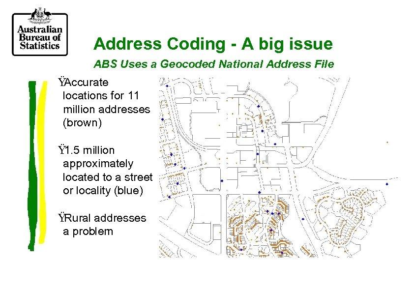 Address Coding - A big issue ABS Uses a Geocoded National Address File Ÿ