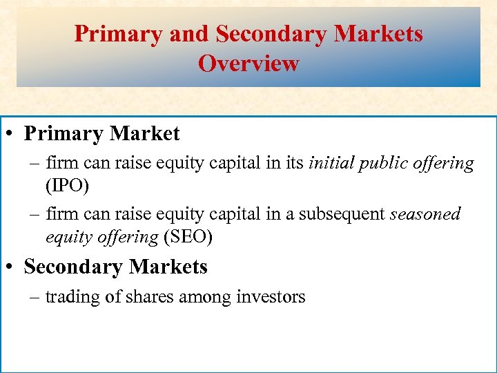 Primary and Secondary Markets Overview • Primary Market – firm can raise equity capital