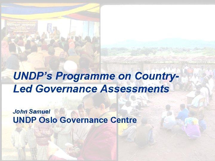 UNDP's Programme on Country. Led Governance Assessments John Samuel UNDP Oslo Governance Centre 1