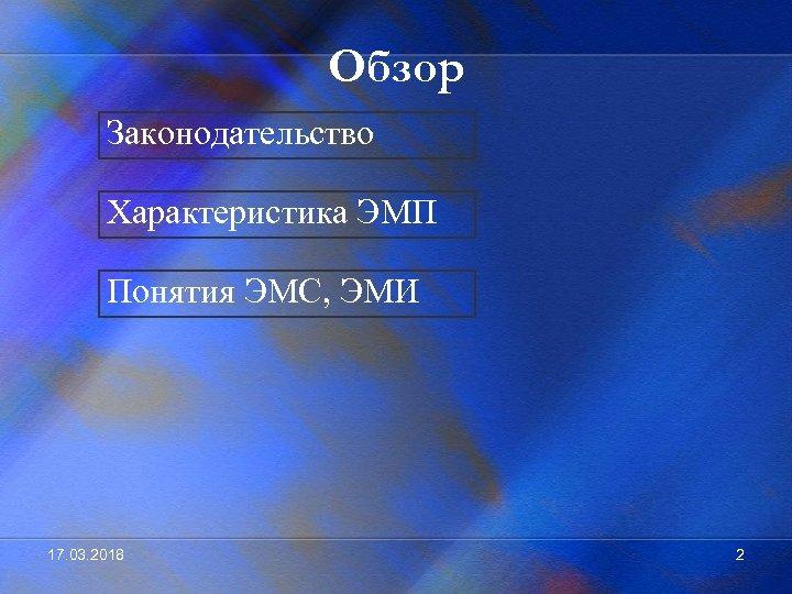 Обзор Законодательство Характеристика ЭМП Понятия ЭМС, ЭМИ 17. 03. 2018 2