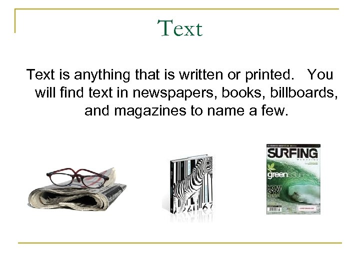 Text is anything that is written or printed. You will find text in newspapers,