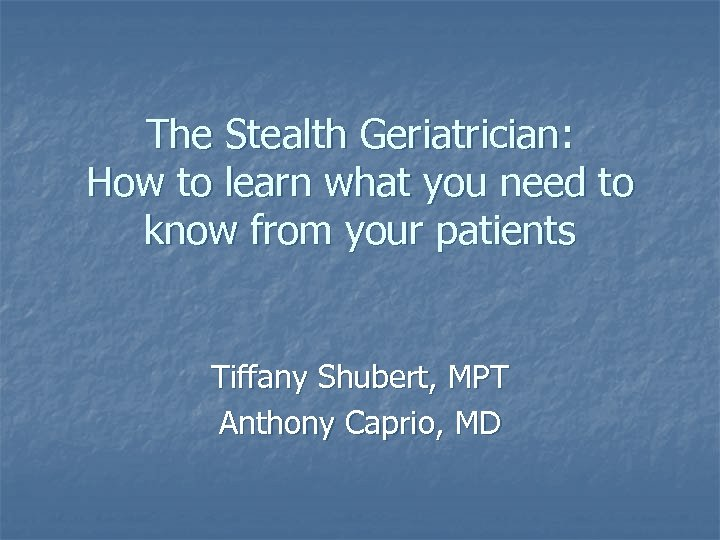 The Stealth Geriatrician: How to learn what you need to know from your patients