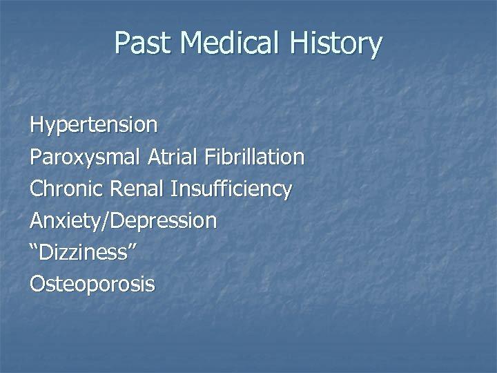 "Past Medical History Hypertension Paroxysmal Atrial Fibrillation Chronic Renal Insufficiency Anxiety/Depression ""Dizziness"" Osteoporosis"