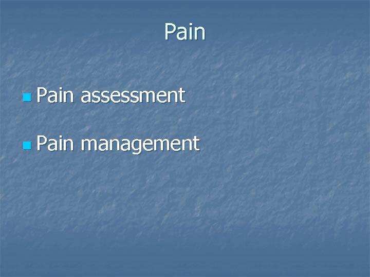 Pain n Pain assessment n Pain management