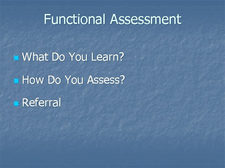 Functional Assessment n What Do You Learn? n How Do You Assess? n Referral