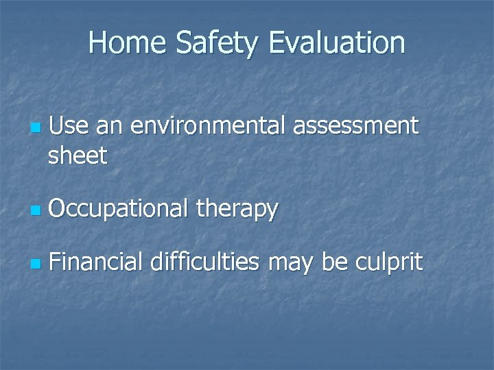 Home Safety Evaluation n Use an environmental assessment sheet n Occupational therapy n Financial