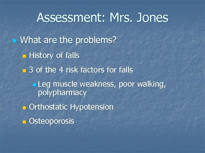 Assessment: Mrs. Jones n What are the problems? n History of falls n 3