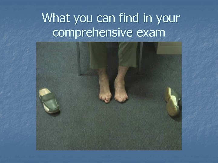 What you can find in your comprehensive exam If you take their shoes off!