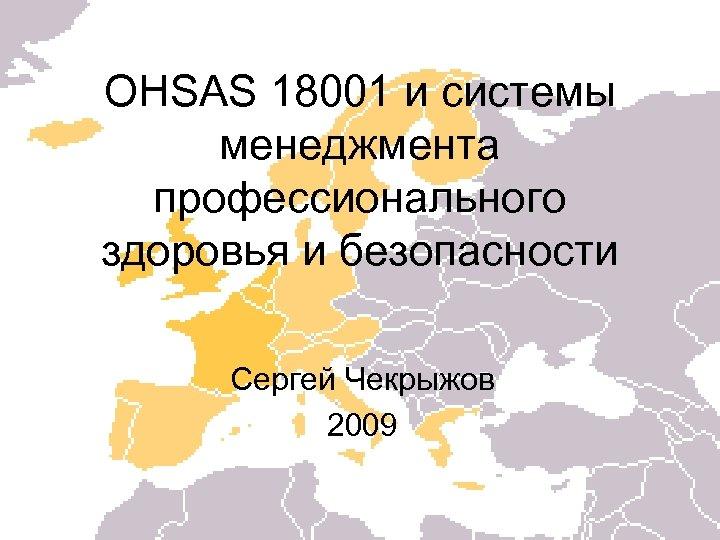 OHSAS 18001 и системы менеджмента профессионального здоровья и безопасности Сергей Чекрыжов 2009