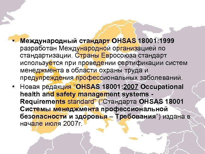 • Международный стандарт OHSAS 18001: 1999 разработан Международной организацией по стандартизации. Страны Евросоюза