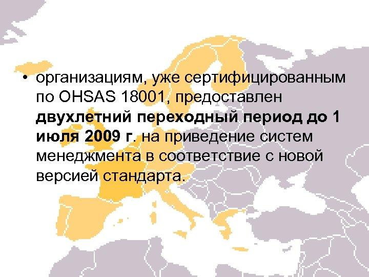 • организациям, уже сертифицированным по OHSAS 18001, предоставлен двухлетний переходный период до 1