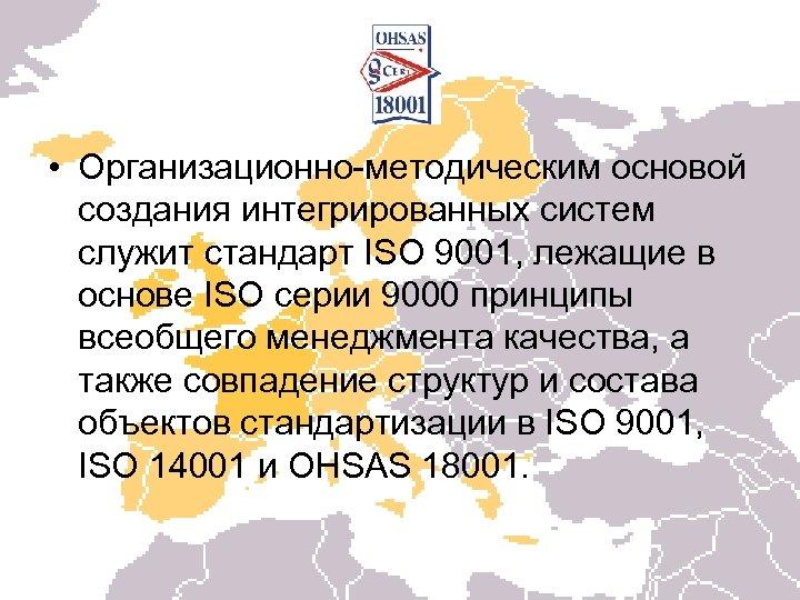 • Организационно-методическим основой создания интегрированных систем служит стандарт ISO 9001, лежащие в основе