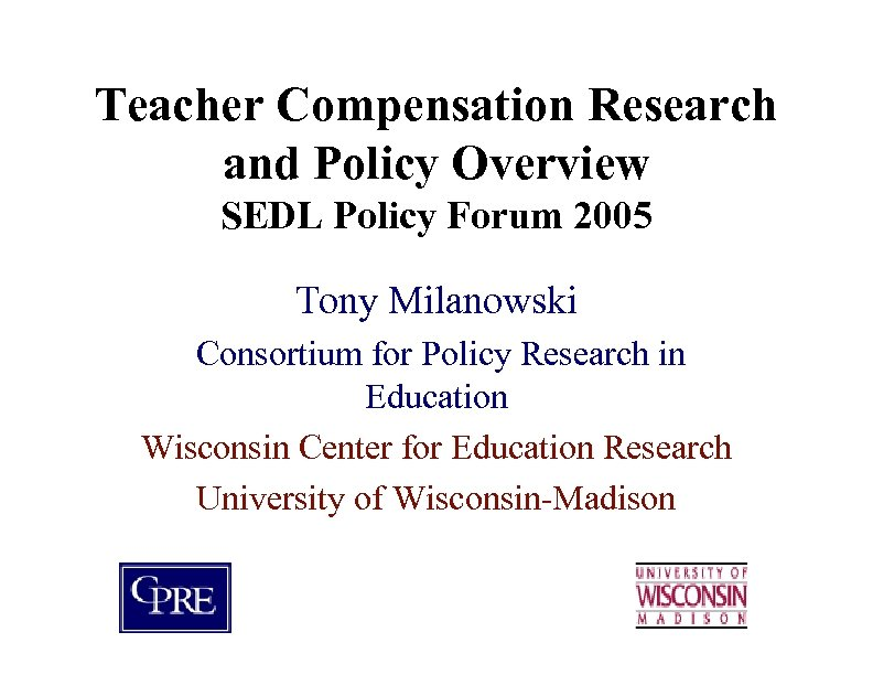 Teacher Compensation Research and Policy Overview SEDL Policy Forum 2005 Tony Milanowski Consortium for