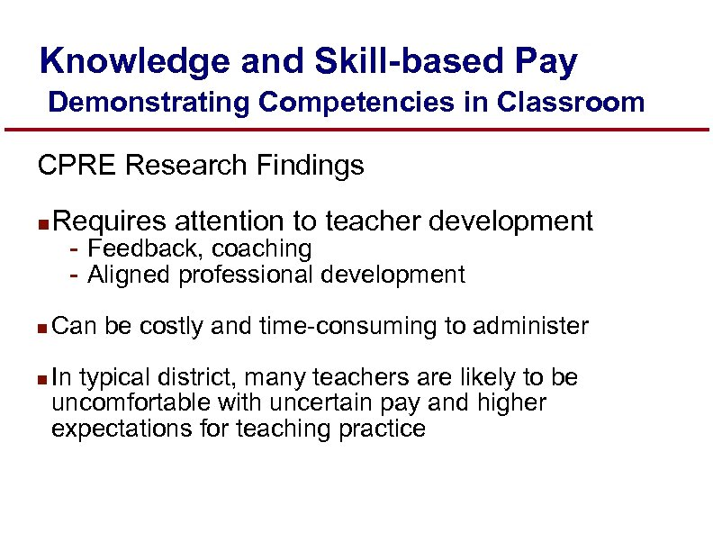 Knowledge and Skill-based Pay Demonstrating Competencies in Classroom CPRE Research Findings n Requires attention