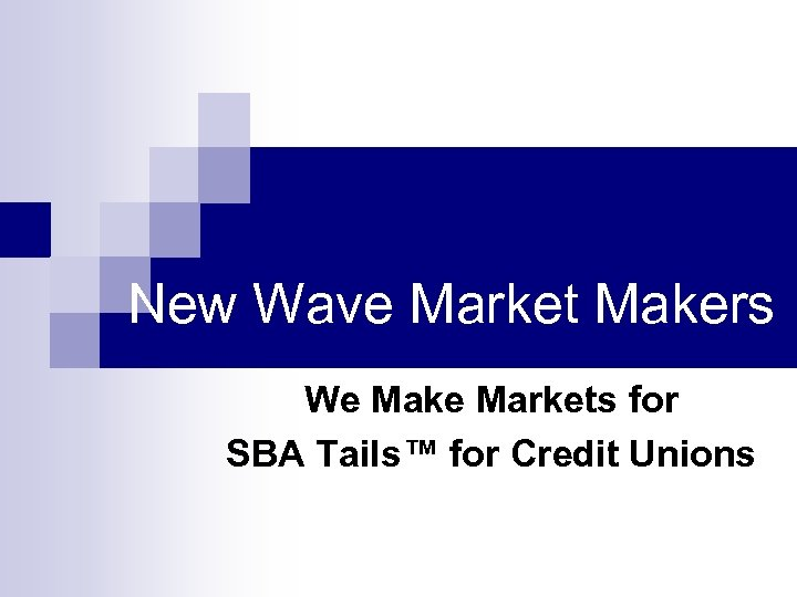 New Wave Market Makers We Make Markets for SBA Tails™ for Credit Unions