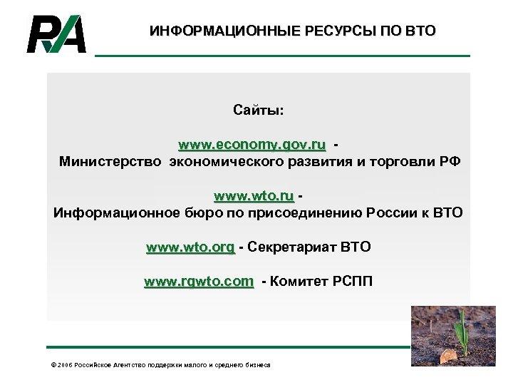 ИНФОРМАЦИОННЫЕ РЕСУРСЫ ПО ВТО Сайты: www. economy. gov. ru Министерство экономического развития и торговли