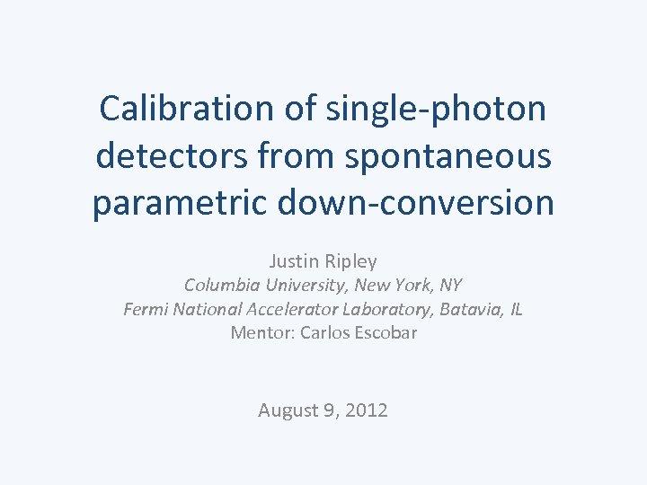 Calibration of single-photon detectors from spontaneous parametric down-conversion Justin Ripley Columbia University, New York,