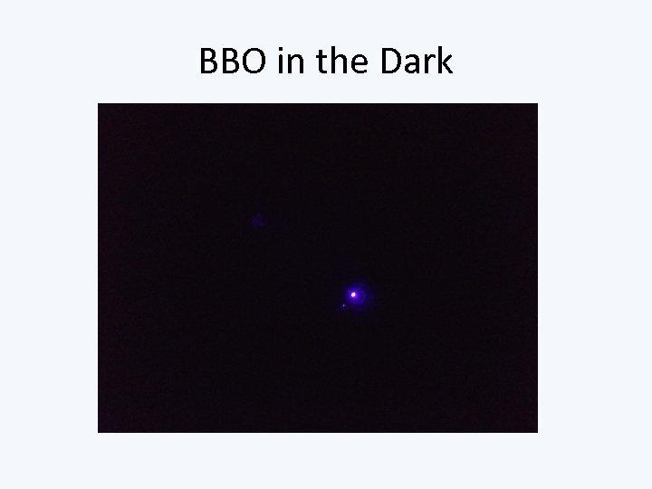 BBO in the Dark