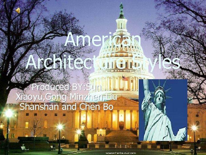 American Architecture Styles Produced BY: Sun Xiaoyu, Gong Minzhen, Liu Shanshan and Chen Bo