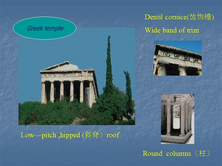 Dentil cornice(齿饰檐) Greek temple Wide band of trim Low—pitch , hipped (斜脊)roof Round columns(柱)