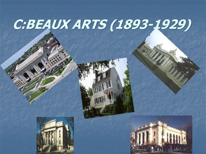 C: BEAUX ARTS (1893 -1929)