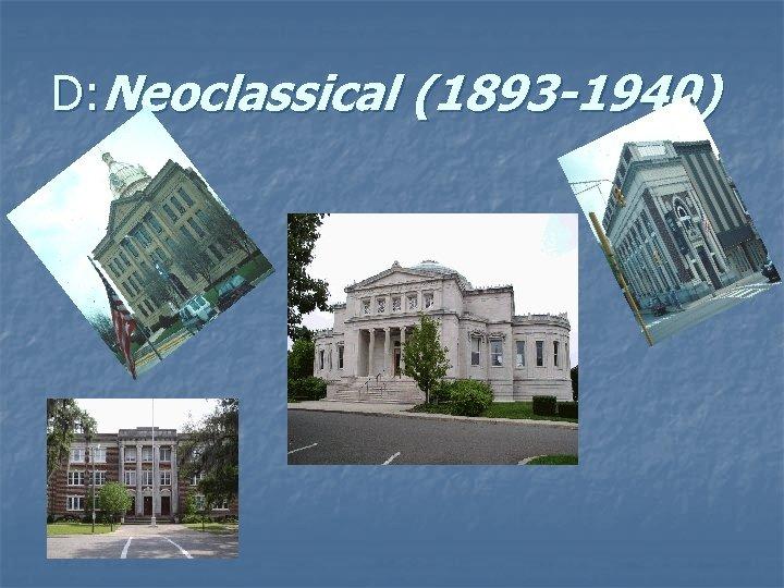 D: Neoclassical (1893 -1940)