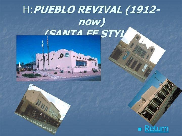 H: PUEBLO REVIVAL (1912 - now) (SANTA FE STYLE) n Return