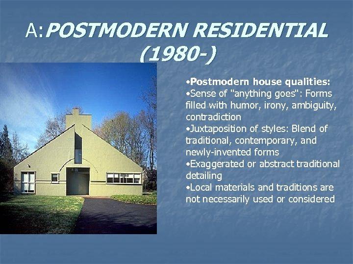 A: POSTMODERN RESIDENTIAL (1980 -) • Postmodern house qualities: • Sense of