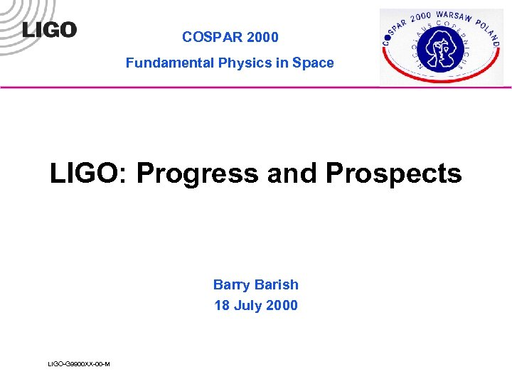COSPAR 2000 Fundamental Physics in Space LIGO: Progress and Prospects Barry Barish 18 July