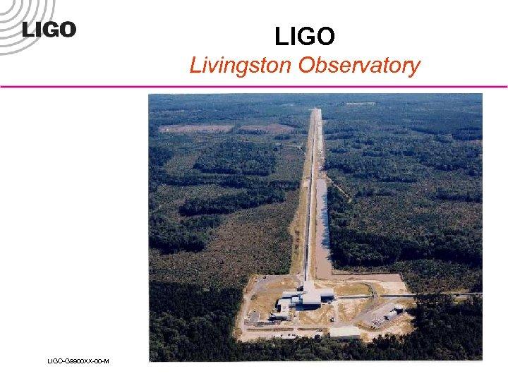 LIGO Livingston Observatory LIGO-G 9900 XX-00 -M