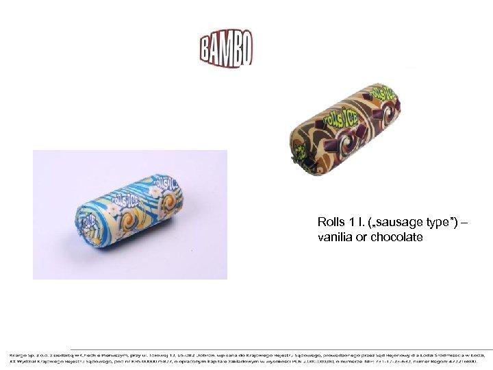 "Rolls 1 l. (""sausage type"") – vanilia or chocolate"