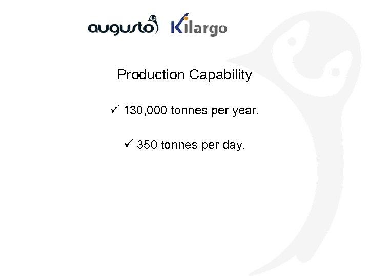 Production Capability ü 130, 000 tonnes per year. ü 350 tonnes per day.