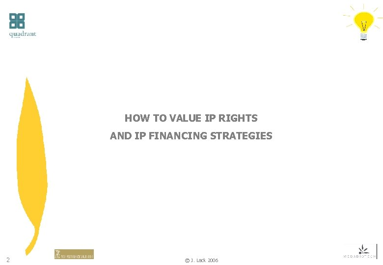 HOW TO VALUE IP RIGHTS AND IP FINANCING STRATEGIES 2 © J. Lack 2006